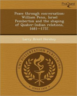 Peace through conversation: William Penn, Israel Pemberton and the shaping of Quaker-Indian relations, 1681--1757.