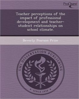 Teacher perceptions of the impact of professional development and teacher-student relationships on school climate.