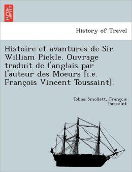 Histoire et avantures de Sir William Pickle. Ouvrage traduit de l'anglais par l'auteur des Moeurs [i.e. Franc ois Vincent Toussaint].