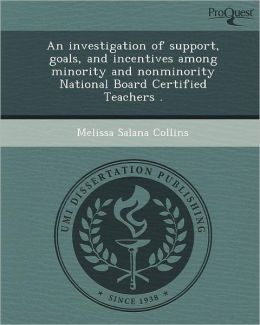 An investigation of support, goals, and incentives among minority and nonminority National Board Certified Teachers .