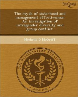The myth of sisterhood and management effectiveness: An investigation of intragender diversity and group conflict.