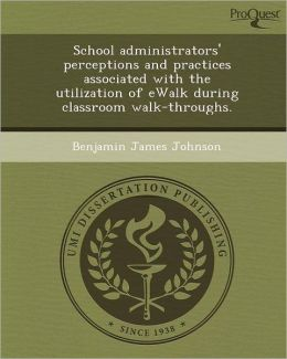 School administrators' perceptions and practices associated with the utilization of eWalk during classroom walk-throughs.
