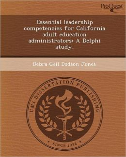 Essential leadership competencies for California adult education administrators: A Delphi study.
