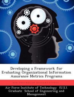 Developing a Framework for Evaluating Organizational Information Assurance Metrics Programs