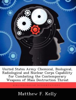 United States Army Chemical, Biological, Radiological and Nuclear Corps Capability for Combating the Contemporary Weapons of Mass Destruction Threat