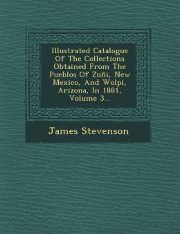 Illustrated Catalogue Of The Collections Obtained From The Pueblos Of Zu i, New Mexico, And Wolpi, Arizona, In 1881, Volume 3...