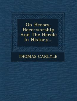 On Heroes, Hero-worship And The Heroic In History...