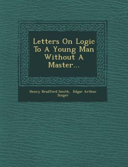 Letters On Logic To A Young Man Without A Master...