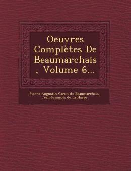 Oeuvres Completes de Beaumarchais, Volume 6...