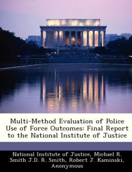 Multi-Method Evaluation of Police Use of Force Outcomes: Final Report to the National Institute of Justice