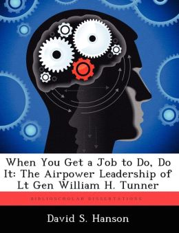 When You Get a Job to Do, Do It: The Airpower Leadership of Lt Gen William H. Tunner