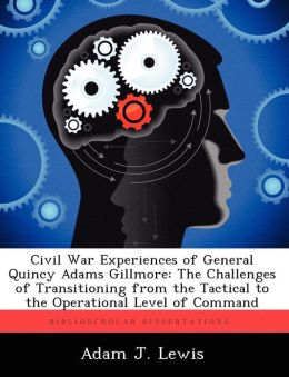 Civil War Experiences of General Quincy Adams Gillmore: The Challenges of Transitioning from the Tactical to the Operational Level of Command