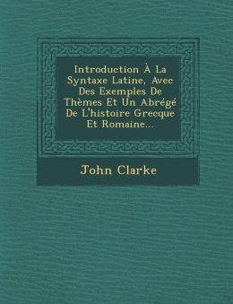 Introduction La Syntaxe Latine, Avec Des Exemples De Th mes Et Un Abr g De L'histoire Grecque Et Romaine...