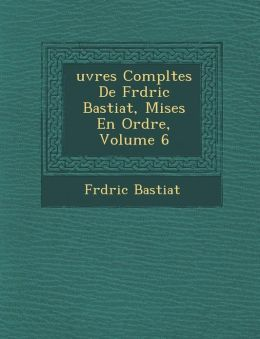 Uvres Completes de Fr D Ric Bastiat, Mises En Ordre, Volume 6