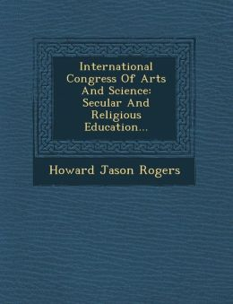 International Congress Of Arts And Science: Secular And Religious Education...