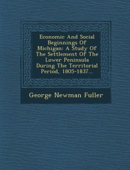 Economic And Social Beginnings Of Michigan: A Study Of The Settlement Of The Lower Peninsula During The Territorial Period, 1805-1837...