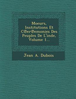 Moeurs, Institutions Et C er emonies Des Peuples De L'inde, Volume 1...