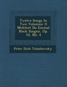 Twelve Songs In Two Volumes: O M chtest Du Einmal Noch Singen, Op. 10, No. 4