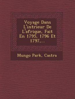 Voyage Dans L'int rieur De L'afrique, Fait En 1795, 1796 Et 1797,...