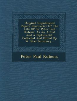 Original Unpublished Papers Illustrative Of The Life Of Sir Peter Paul Rubens, As An Artist And A Diplomatist: Collected And Edited By W. Noel Sainsbury...