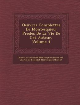 Oeuvres Complettes de Montesquieu: PR C D Es de La Vie de CET Auteur, Volume 4
