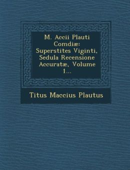 M. Accii Plauti Com di: Superstites Viginti, Sedula Recensione Accurat , Volume 1...