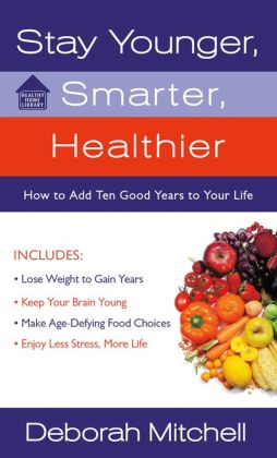 Stay Younger, Smarter, Healthier: How to Add 10 Good Years to Your Life
