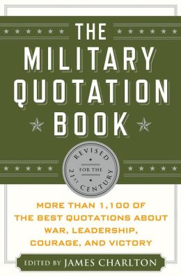 The Military Quotation Book, Revised for the 21st Century: More Than 1,100 of the Best Quotations About War, Leadership, Courage, and Victory