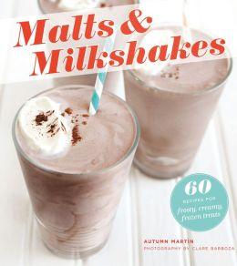 Malts & Milkshakes: 60 Recipes for Frosty, Creamy Frozen Treats