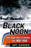 Book Cover Image. Title: Black Noon:  The Year They Stopped the Indy 500, Author: Art Garner