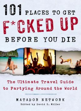 101 Places to Get F*cked Up Before You Die: The Ultimate Travel Guide to Partying Around the World