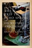 Book Cover Image. Title: The Trip to Echo Spring:  On Writers and Drinking, Author: Olivia Laing