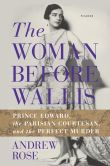 Book Cover Image. Title: The Woman Before Wallis:  Prince Edward, the Parisian Courtesan, and the Perfect Murder, Author: Andrew Rose