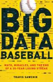 Book Cover Image. Title: Big Data Baseball:  Math, Miracles, and the End of a 20-Year Losing Streak, Author: Travis Sawchik