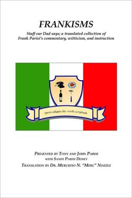 Frankisms: Stuff Our Dad Says; A Translated Collection of Frank Parisi's Commentary, Witticism, and Instruction