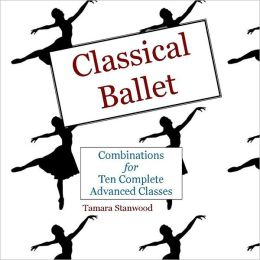 Classical Ballet: Combinations for Ten Complete Advanced Classes