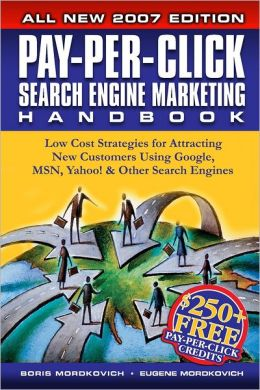 Pay-Per-Click Search Engine Marketing Handbook: Low Cost Strategies for Attracting New Customers Using Google, MSN, Yahoo! & Other Search Engines: 2007 Edition