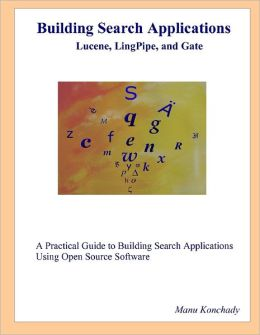 Building Search Applications Lucene, LingPipe, and Gate: A Practical Guide to Building Search Applications Using Open Source Software