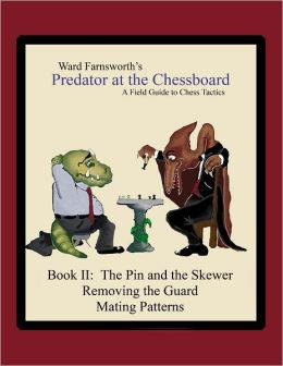 Predator At the Chessboard: Book II: A Field Guide To Chess Tactics The Pin and the Skewer Removing the Guard Mating Patterns