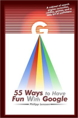 55 Ways to Have Fun With Google: A cabinet of search engine curiosities, riddles, games, and a little bit of usefulness