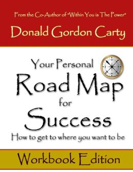 Your Personal Road Map for Success: How to Get to Where You Want to Be: Workbook Edition