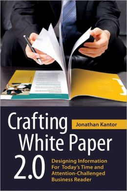 Crafting White Paper 2.0: Designing Information for Today's Time and Attention-Challenged Business Reader