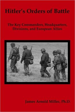 Hitler's Orders of Battle: The Key Commanders, Headquarters, Divisions, and European Allies