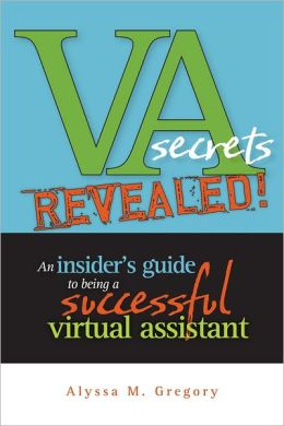 VA Secrets Revealed!: An Insider's Guide to Being a Successful Virtual Assistant