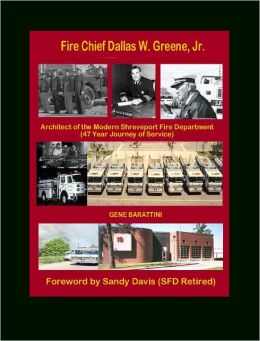 Fire Chief Dallas W. Greene, Jr.: Architect of the Modern Shreveport Fire Department (47 Year Journey of Service)