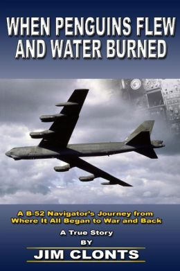 When Penguins Flew and Water Burned: A B-52 Navigator's Journey from Where it All Began to War and Back