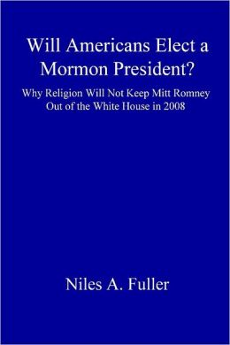 Will Americans Elect a Mormon President? : Why Religion Will Not Keep Mitt Romney Out of the White House In 2008