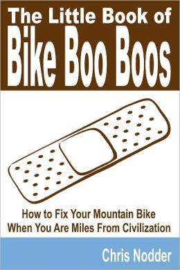 The Little Book of Bike Boo Boos : How to Fix Your Mountain Bike When You Are Miles From Civilization