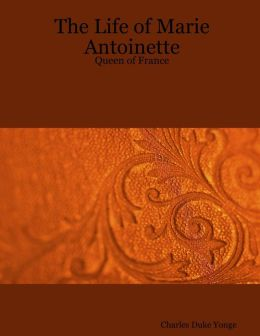 The Life of Marie Antoinette : Queen of France