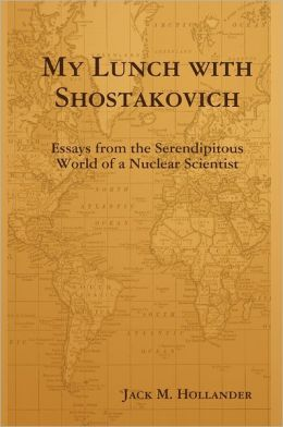 My Lunch with Shostakovich: Essays from the Serendipitous World of a Nuclear Scientist